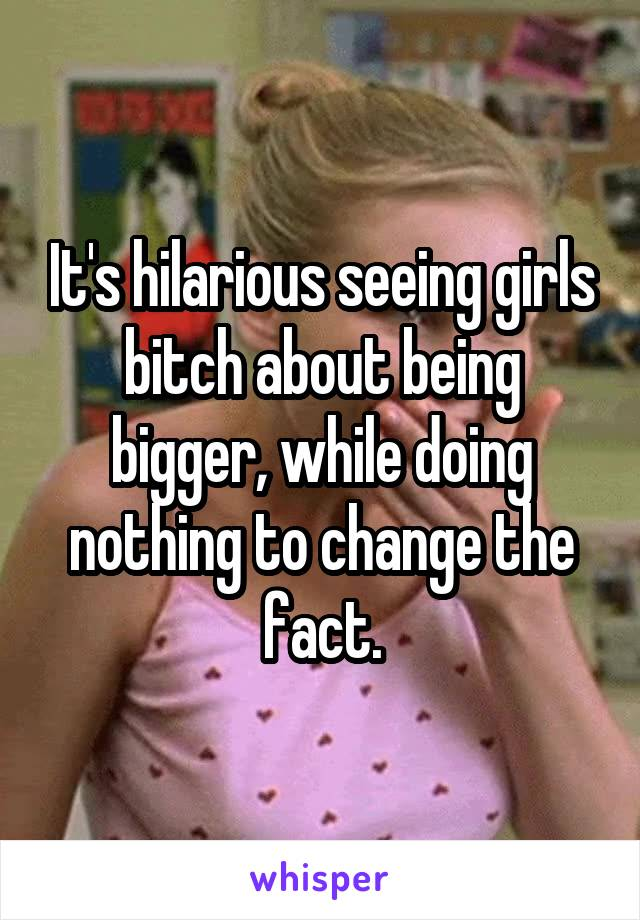 It's hilarious seeing girls bitch about being bigger, while doing nothing to change the fact.