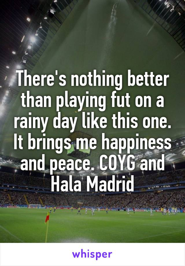 There's nothing better than playing fut on a rainy day like this one. It brings me happiness and peace. COYG and Hala Madrid