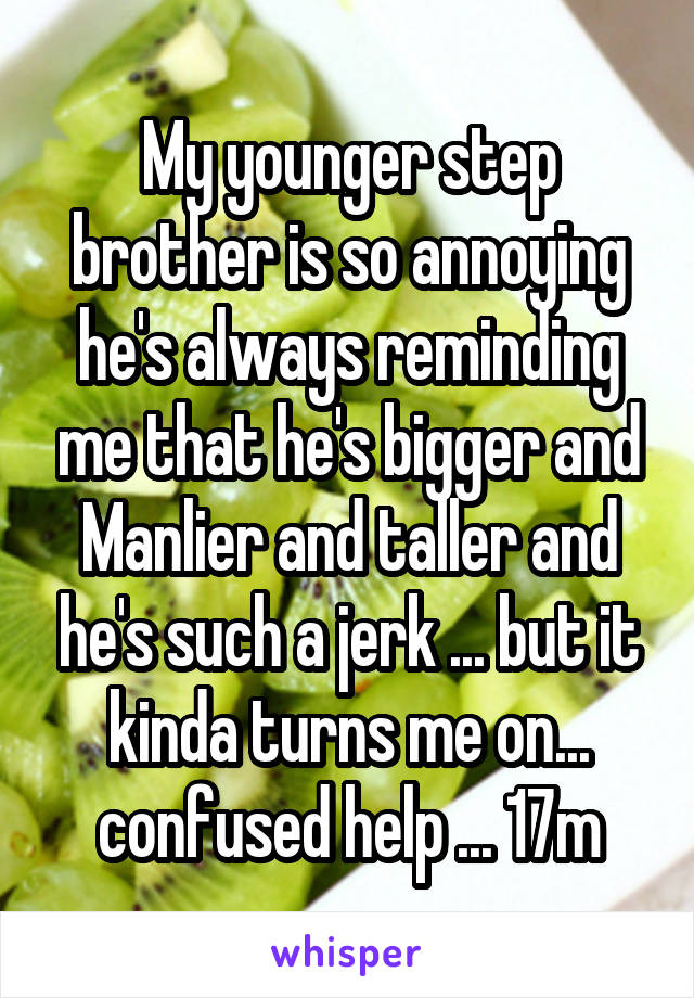 My younger step brother is so annoying he's always reminding me that he's bigger and Manlier and taller and he's such a jerk ... but it kinda turns me on... confused help ... 17m