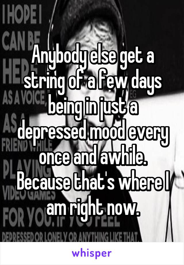 Anybody else get a string of a few days being in just a depressed mood every once and awhile. Because that's where I am right now.