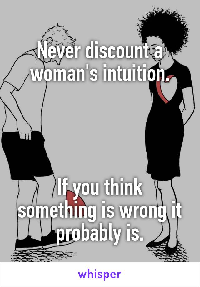Never discount a woman's intuition.     If you think something is wrong it probably is.