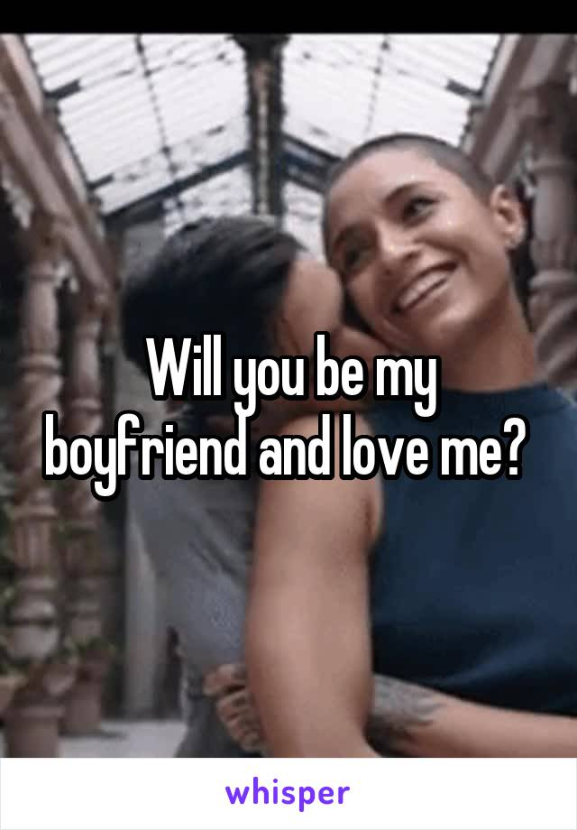 Will you be my boyfriend and love me?