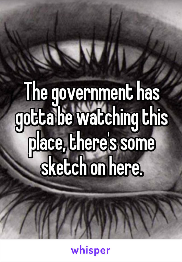 The government has gotta be watching this place, there's some sketch on here.