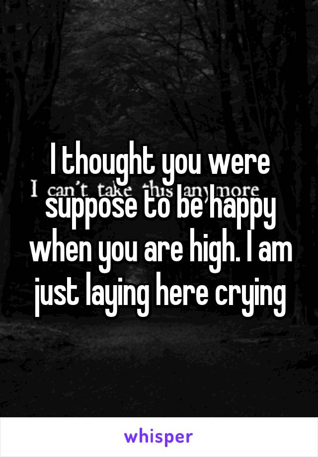 I thought you were suppose to be happy when you are high. I am just laying here crying