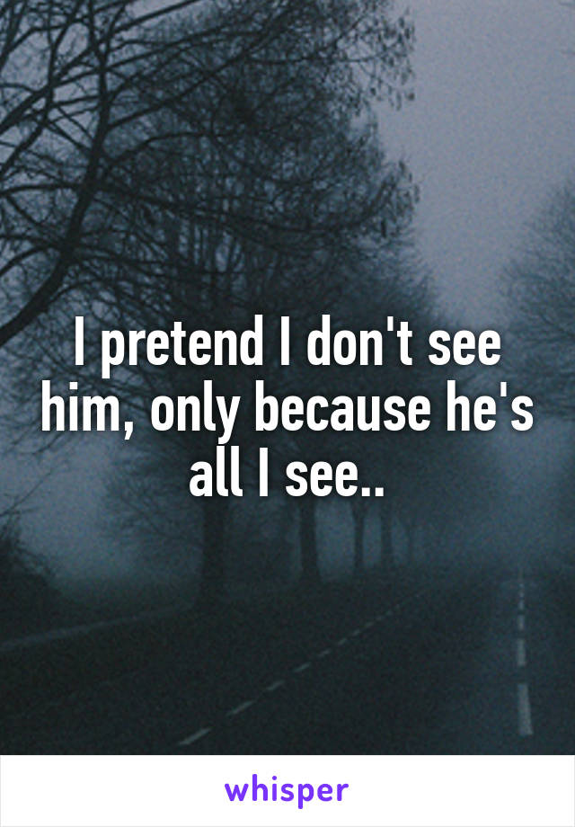 I pretend I don't see him, only because he's all I see..