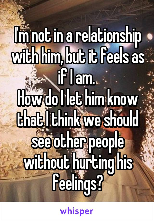 I'm not in a relationship with him, but it feels as if I am.  How do I let him know that I think we should see other people without hurting his feelings?