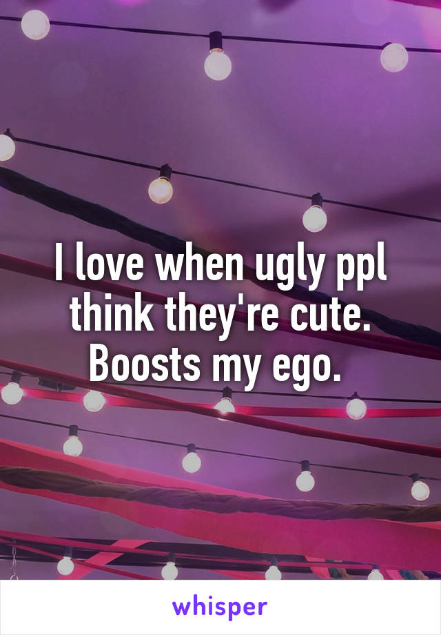 I love when ugly ppl think they're cute. Boosts my ego.