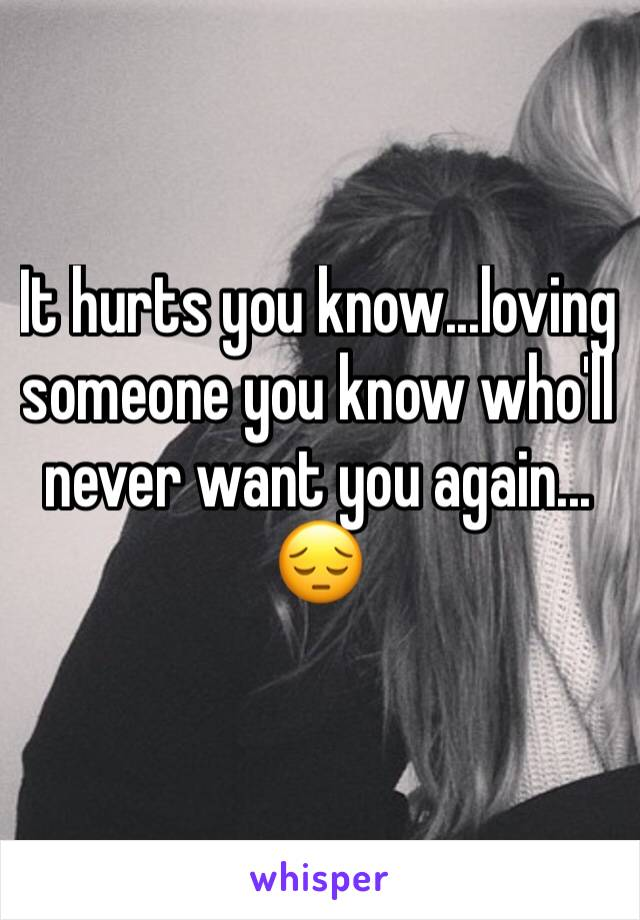 It hurts you know...loving someone you know who'll never want you again... 😔