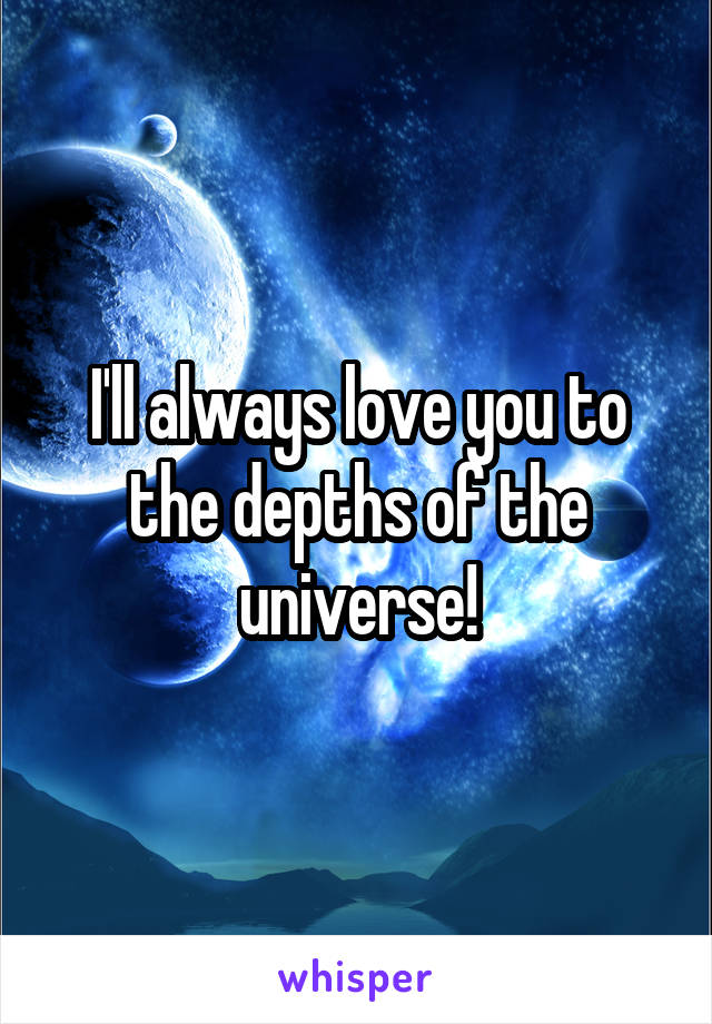 I'll always love you to the depths of the universe!