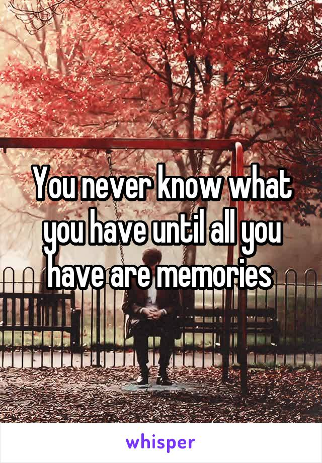 You never know what you have until all you have are memories