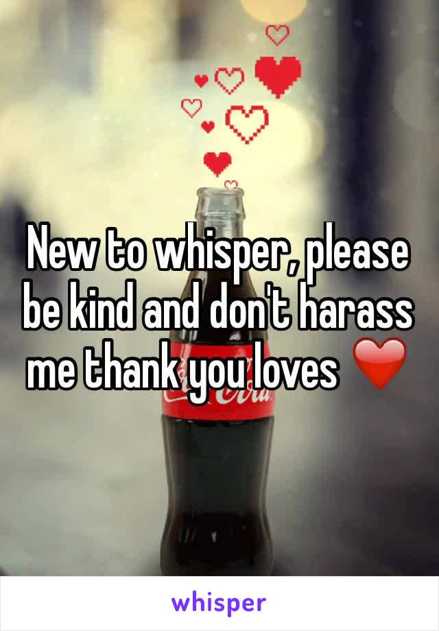 New to whisper, please be kind and don't harass me thank you loves ❤️