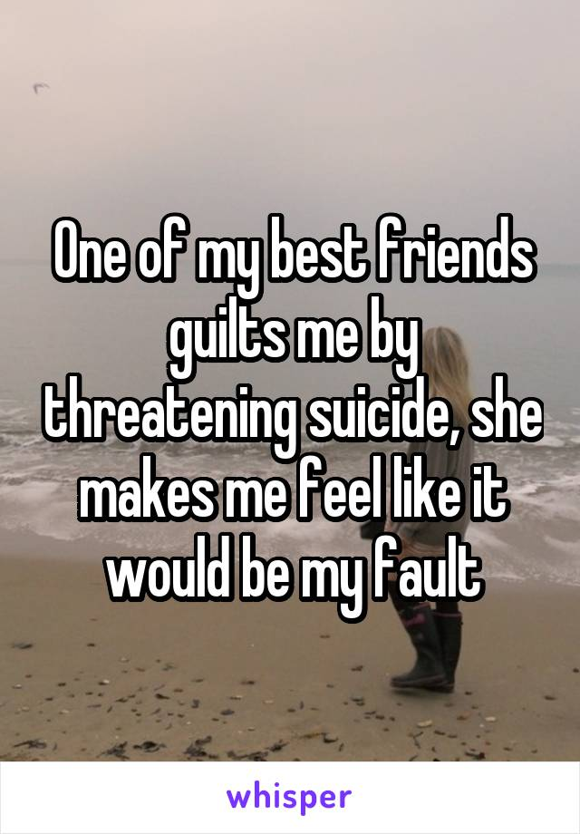 One of my best friends guilts me by threatening suicide, she makes me feel like it would be my fault