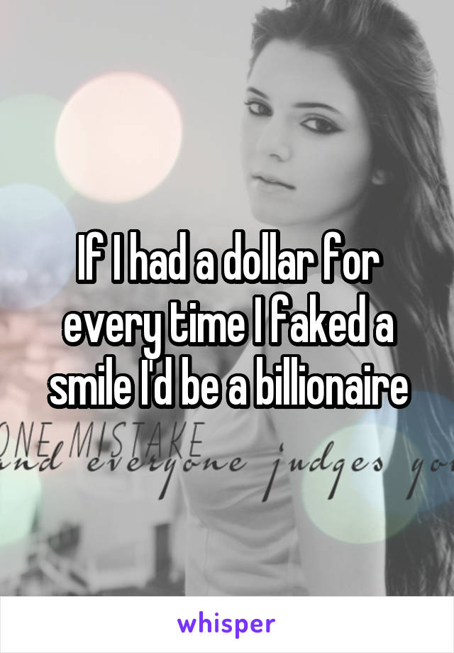 If I had a dollar for every time I faked a smile I'd be a billionaire