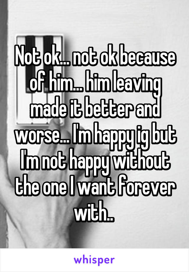 Not ok... not ok because of him... him leaving made it better and worse... I'm happy ig but I'm not happy without the one I want forever with..