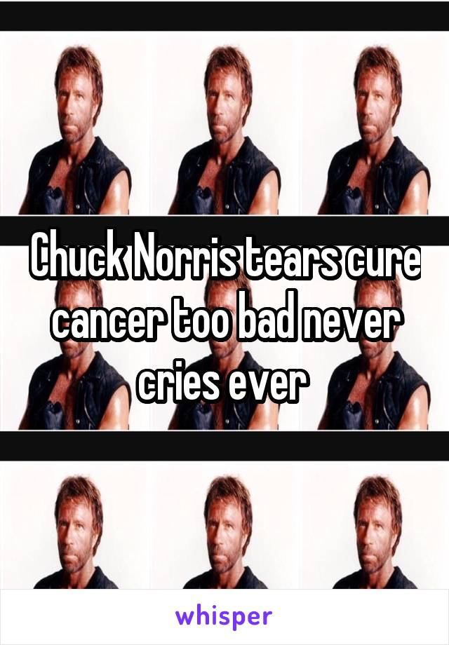 Chuck Norris tears cure cancer too bad never cries ever