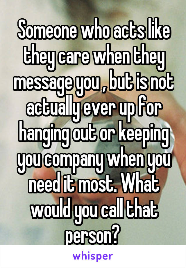 Someone who acts like they care when they message you , but is not actually ever up for hanging out or keeping you company when you need it most. What would you call that person?