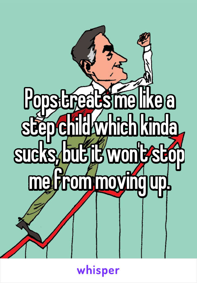 Pops treats me like a step child which kinda sucks, but it won't stop me from moving up.