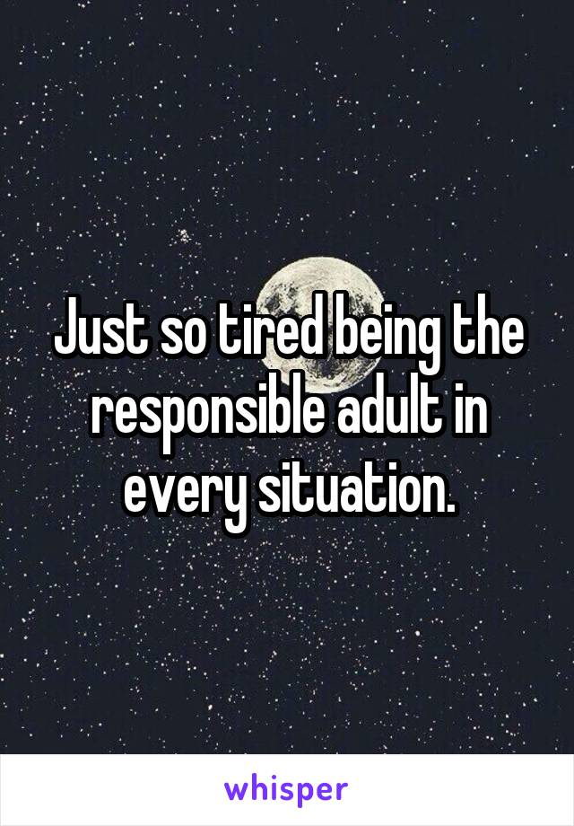 Just so tired being the responsible adult in every situation.