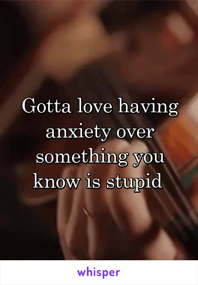 Gotta love having anxiety over something you know is stupid