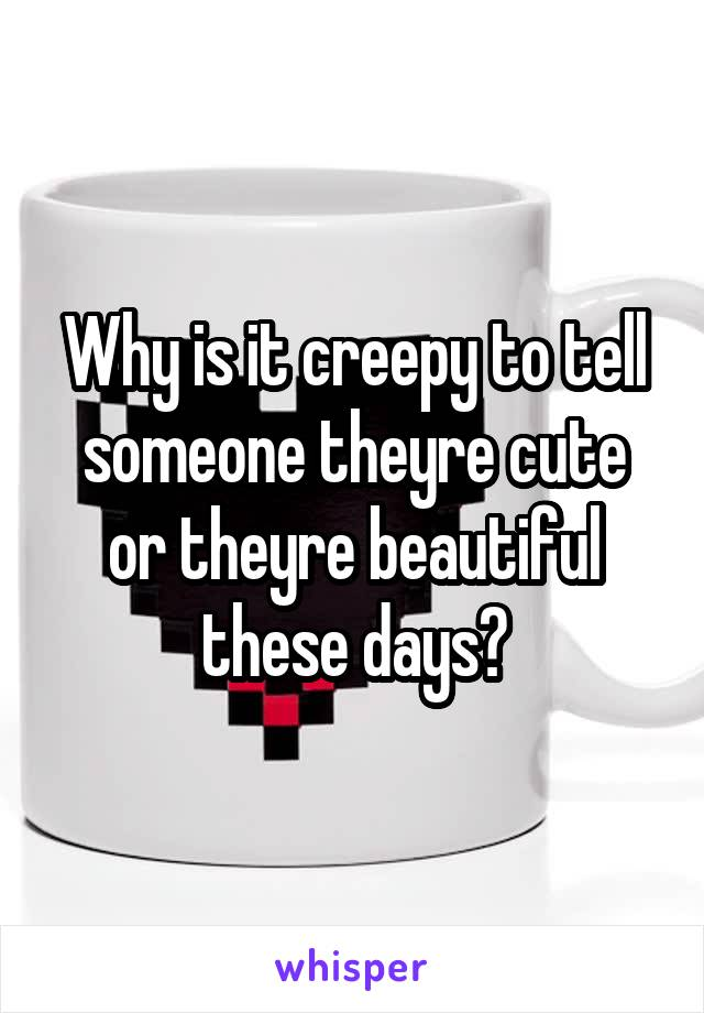 Why is it creepy to tell someone theyre cute or theyre beautiful these days?