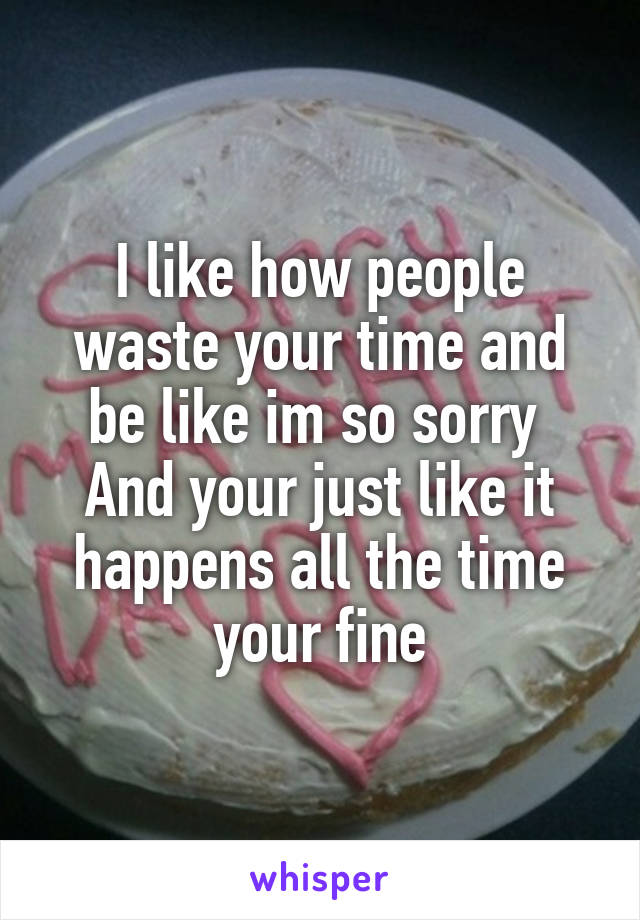 I like how people waste your time and be like im so sorry  And your just like it happens all the time your fine