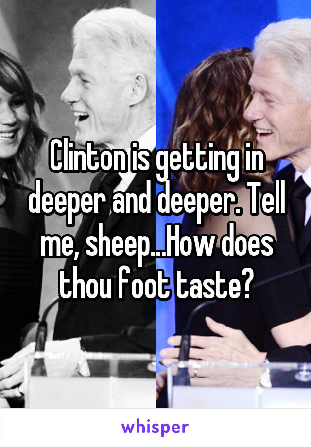 Clinton is getting in deeper and deeper. Tell me, sheep...How does thou foot taste?