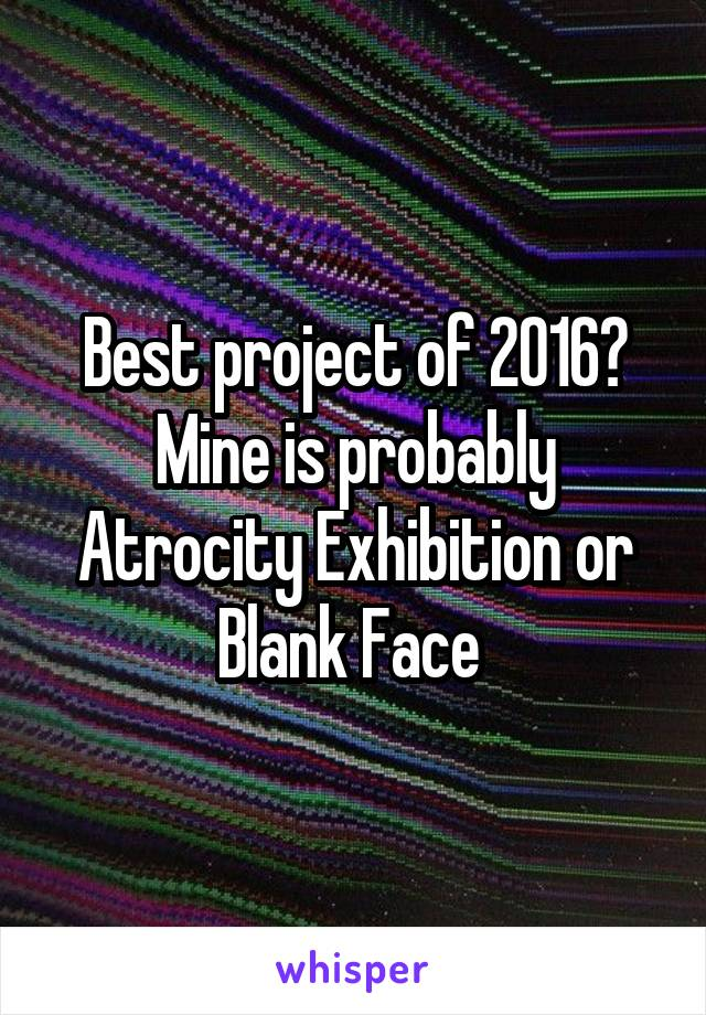 Best project of 2016? Mine is probably Atrocity Exhibition or Blank Face