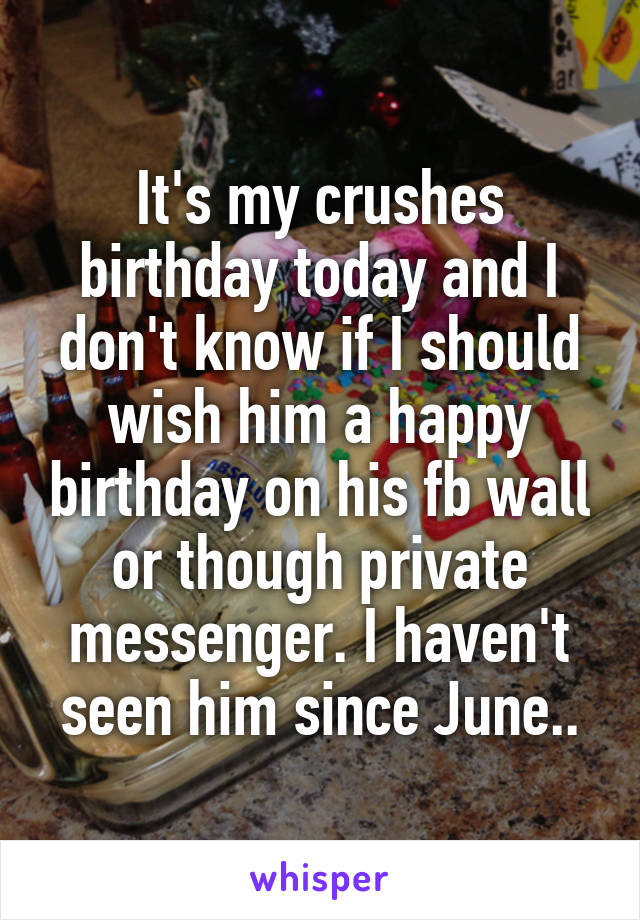 It's my crushes birthday today and I don't know if I should wish him a happy birthday on his fb wall or though private messenger. I haven't seen him since June..