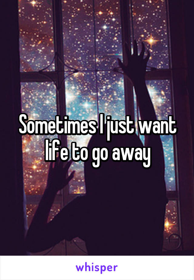 Sometimes I just want life to go away