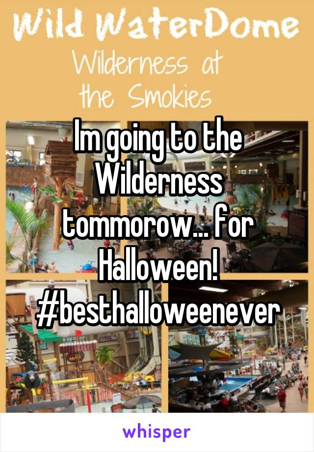 Im going to the Wilderness tommorow... for Halloween! #besthalloweenever