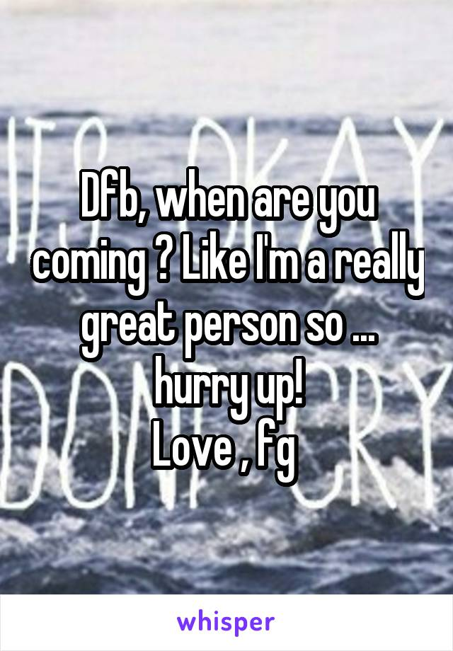 Dfb, when are you coming ? Like I'm a really great person so ... hurry up! Love , fg