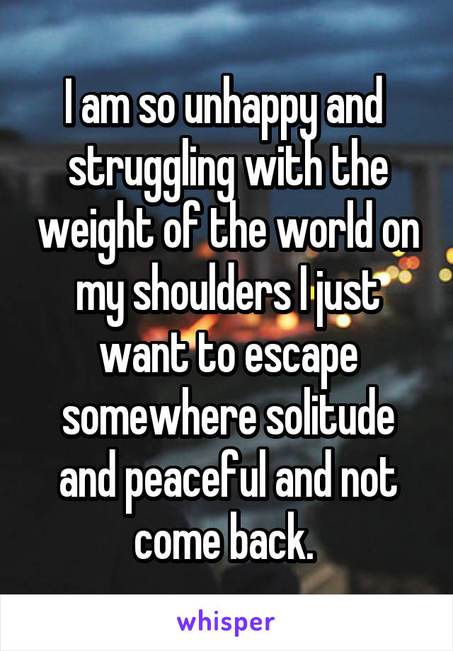 I am so unhappy and  struggling with the weight of the world on my shoulders I just want to escape somewhere solitude and peaceful and not come back.
