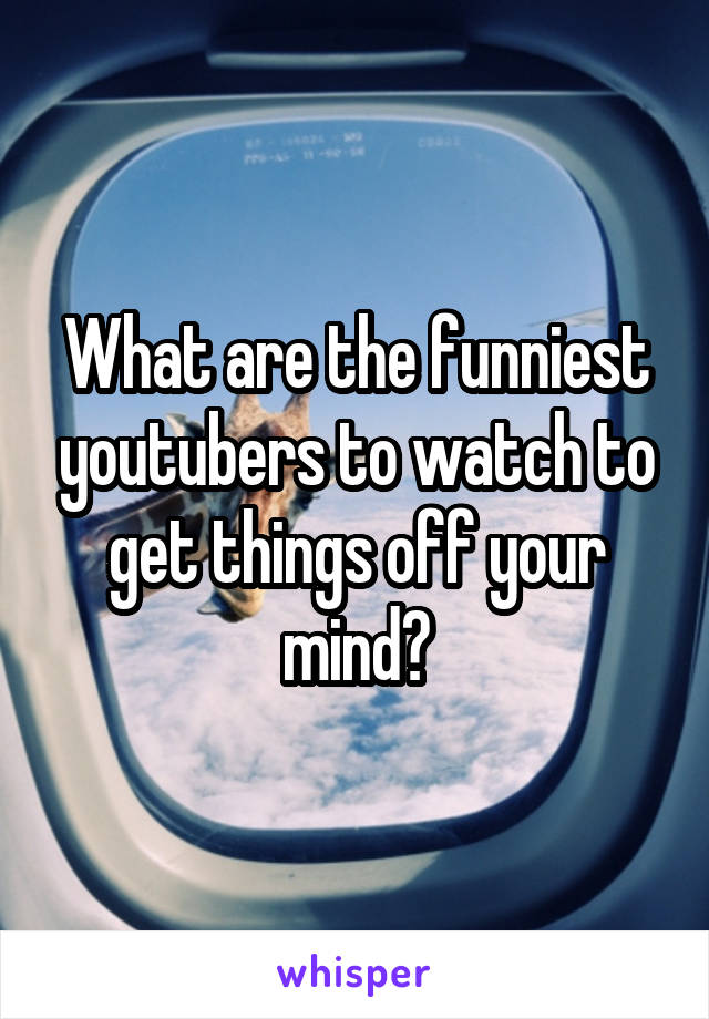 What are the funniest youtubers to watch to get things off your mind?