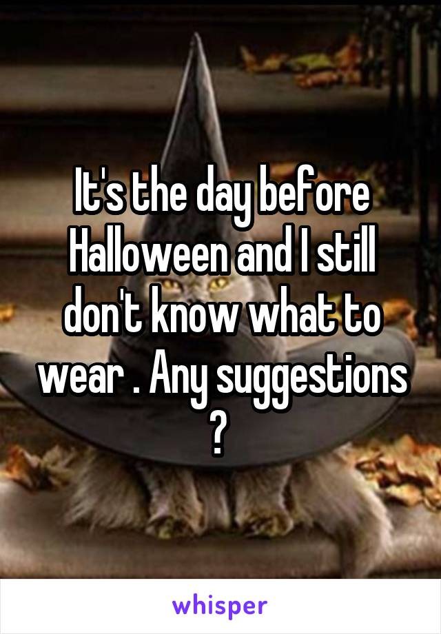 It's the day before Halloween and I still don't know what to wear . Any suggestions ?