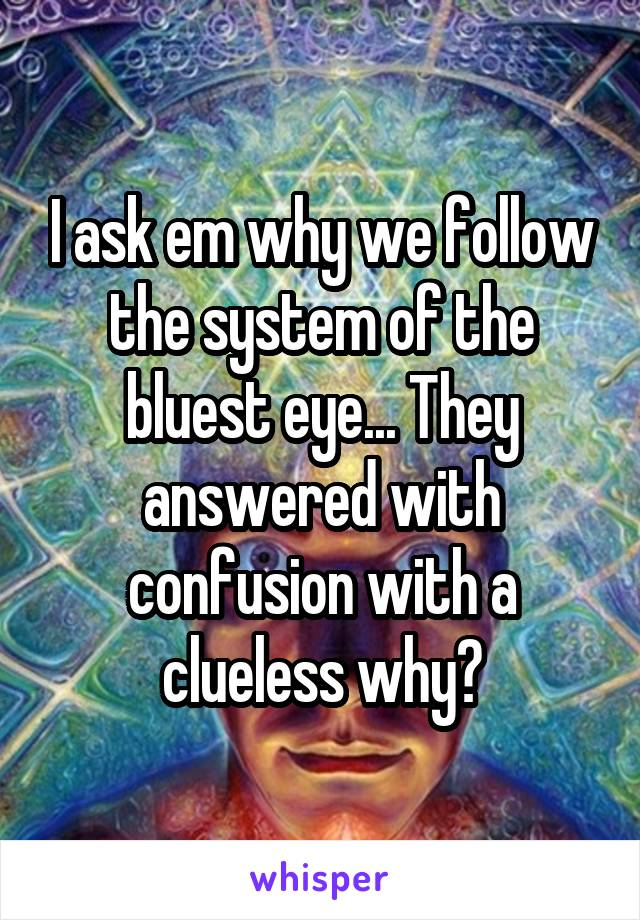 I ask em why we follow the system of the bluest eye... They answered with confusion with a clueless why?