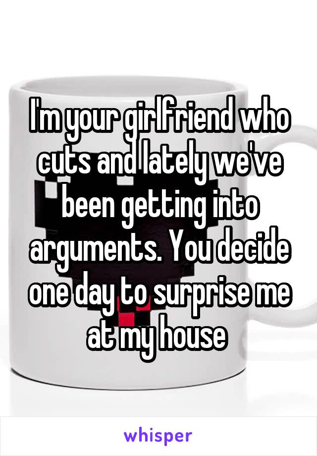 I'm your girlfriend who cuts and lately we've been getting into arguments. You decide one day to surprise me at my house
