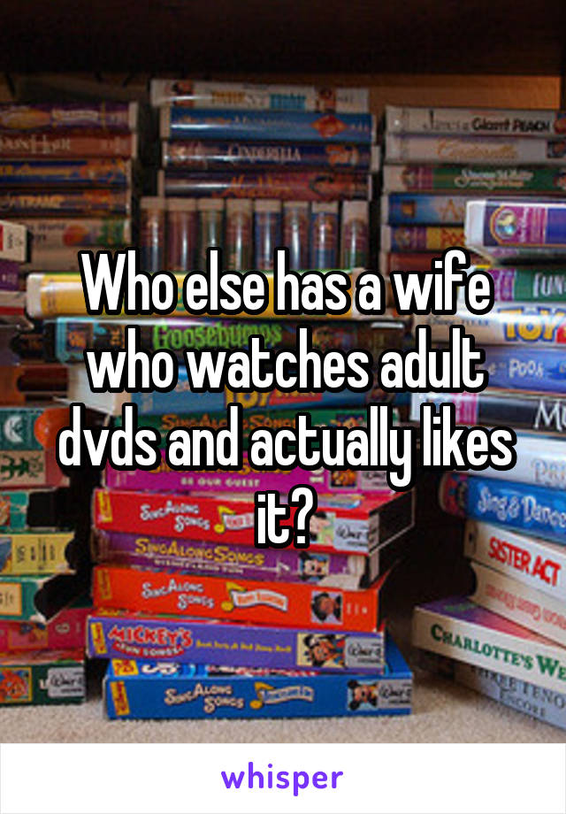 Who else has a wife who watches adult dvds and actually likes it?