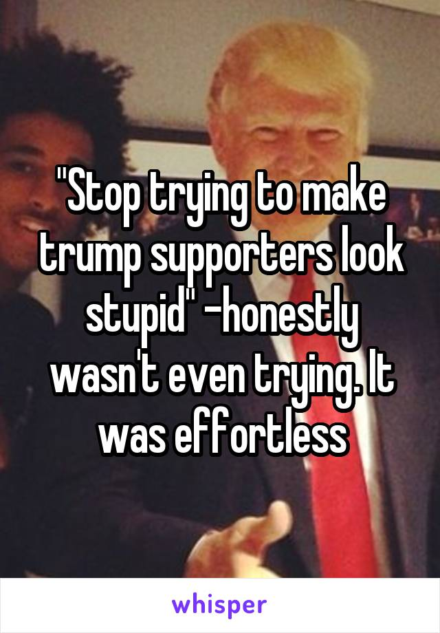 """Stop trying to make trump supporters look stupid"" -honestly wasn't even trying. It was effortless"