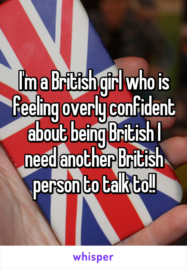 I'm a British girl who is feeling overly confident about being British I need another British person to talk to!!