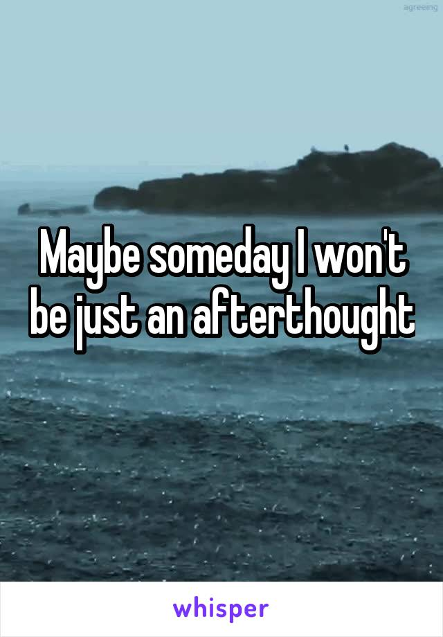 Maybe someday I won't be just an afterthought