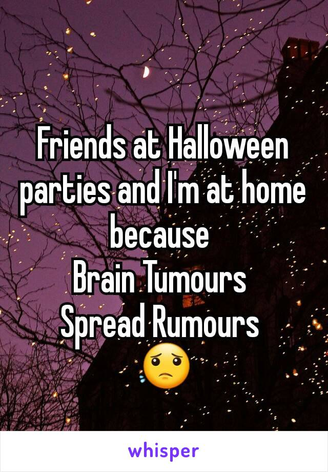 Friends at Halloween parties and I'm at home because  Brain Tumours  Spread Rumours  😟