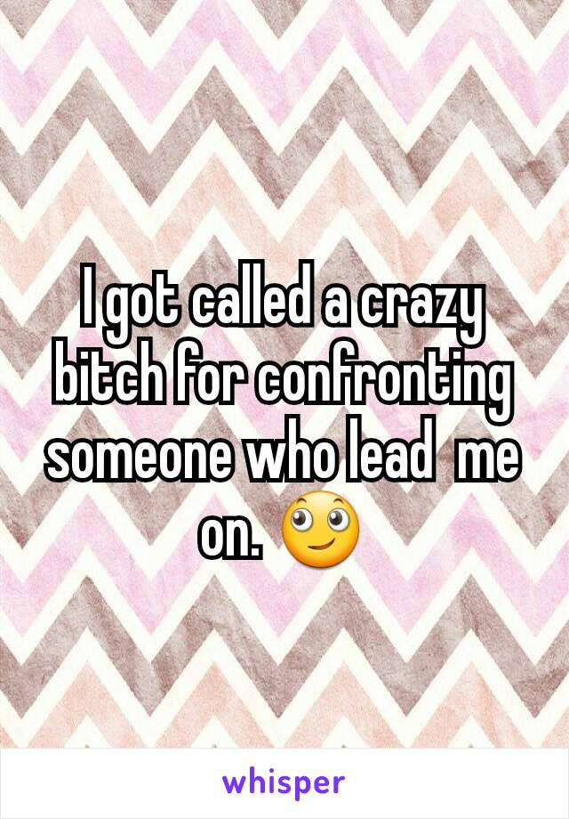 I got called a crazy bitch for confronting someone who lead  me on. 🙄