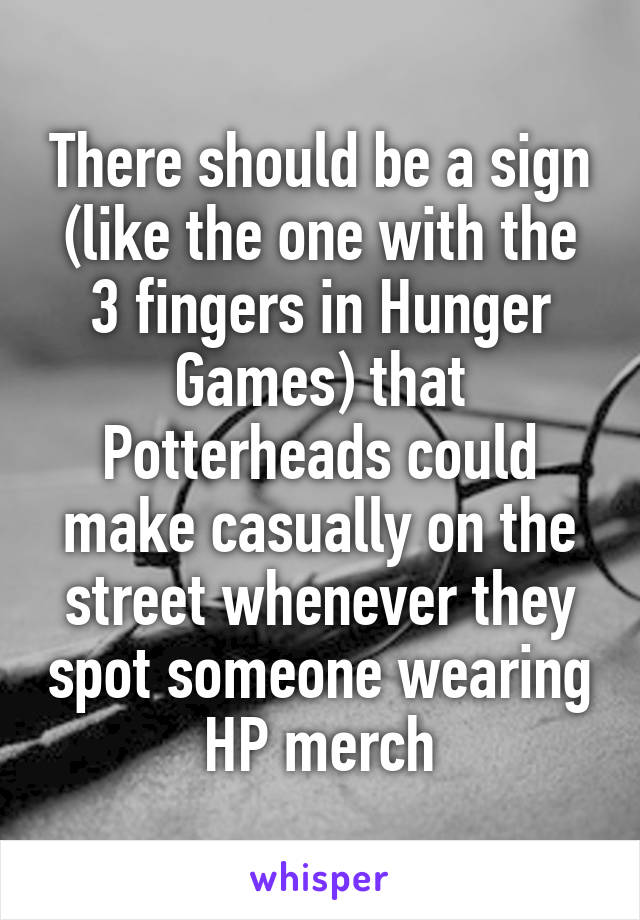 There should be a sign (like the one with the 3 fingers in Hunger Games) that Potterheads could make casually on the street whenever they spot someone wearing HP merch