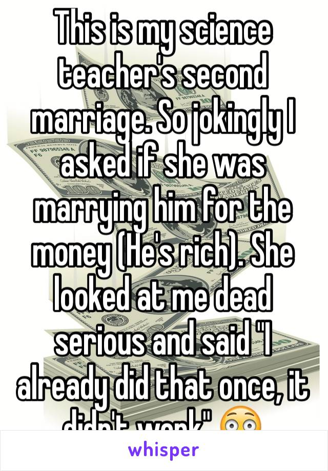 """This is my science teacher's second marriage. So jokingly I asked if she was marrying him for the money (He's rich). She looked at me dead serious and said """"I already did that once, it didn't work"""".😳"""