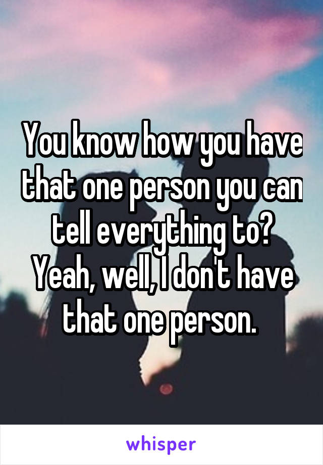 You know how you have that one person you can tell everything to? Yeah, well, I don't have that one person.