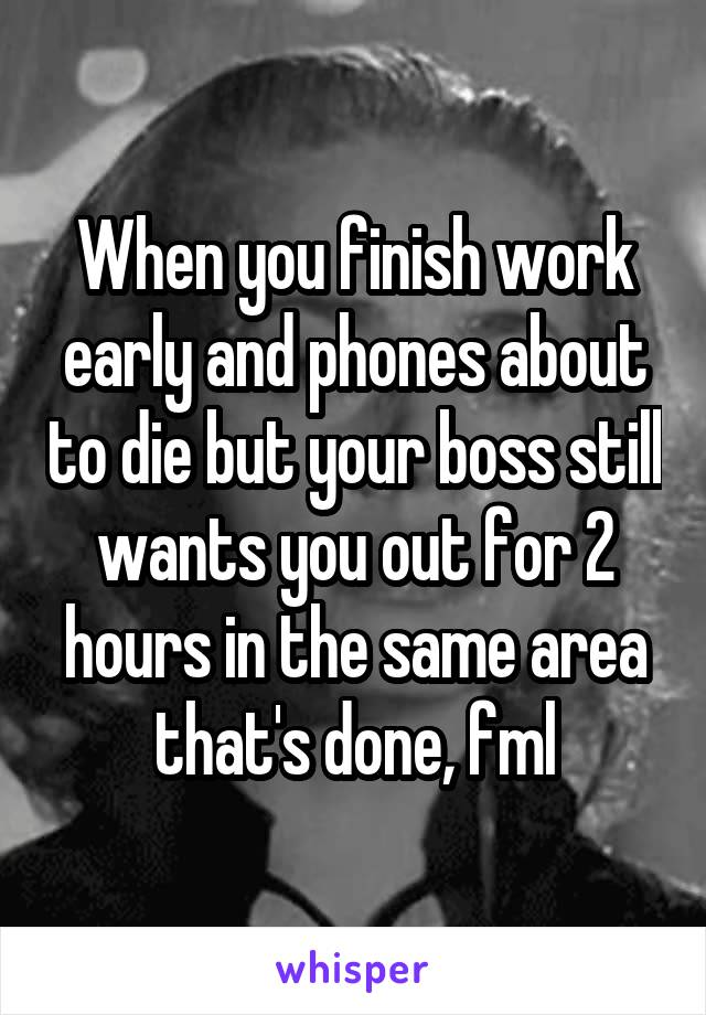 When you finish work early and phones about to die but your boss still wants you out for 2 hours in the same area that's done, fml