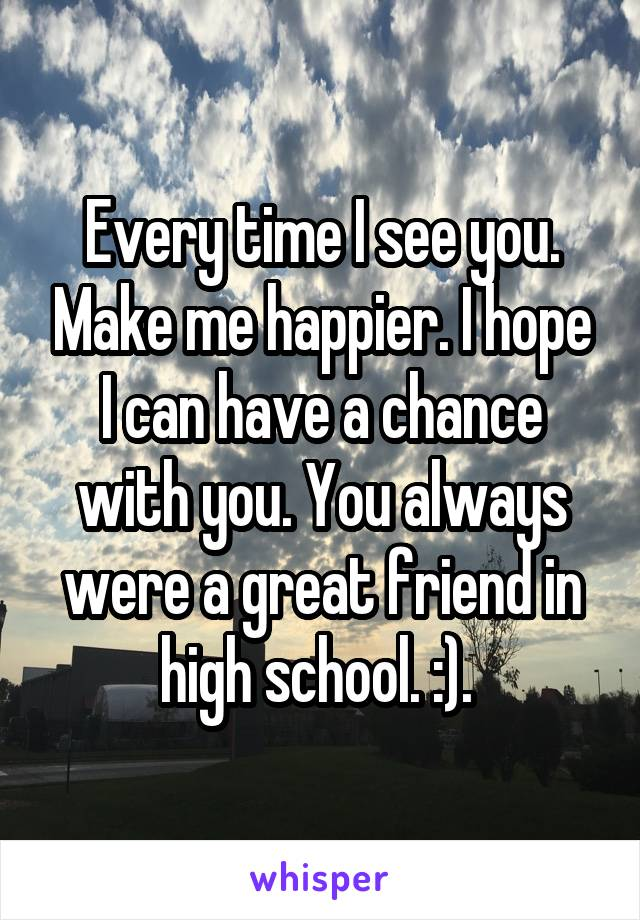 Every time I see you. Make me happier. I hope I can have a chance with you. You always were a great friend in high school. :).