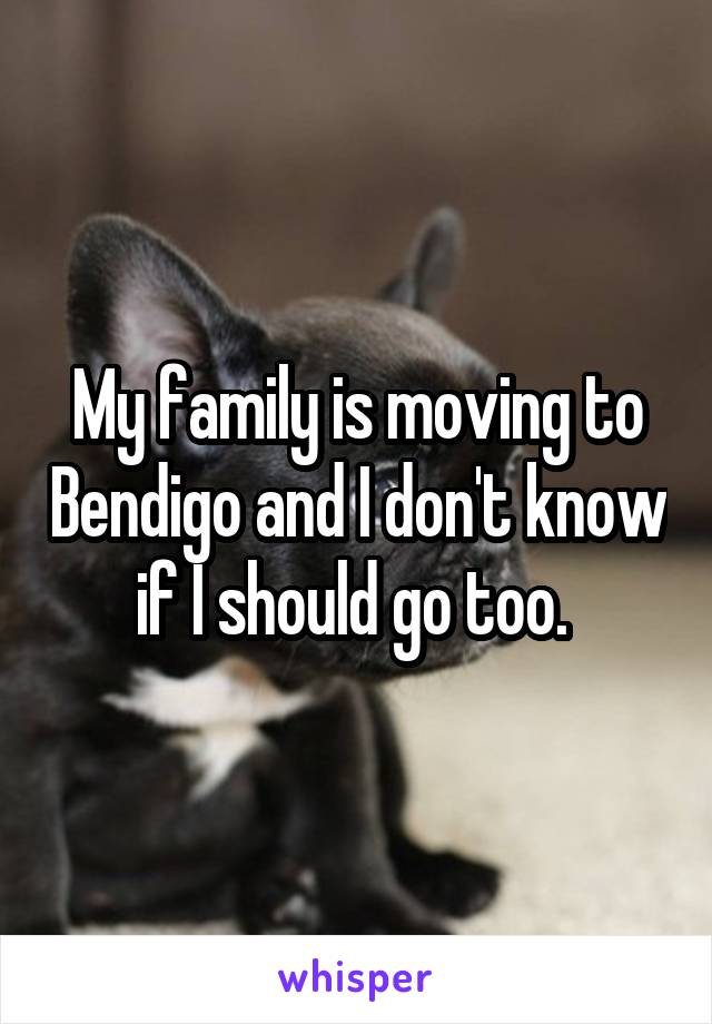 My family is moving to Bendigo and I don't know if I should go too.