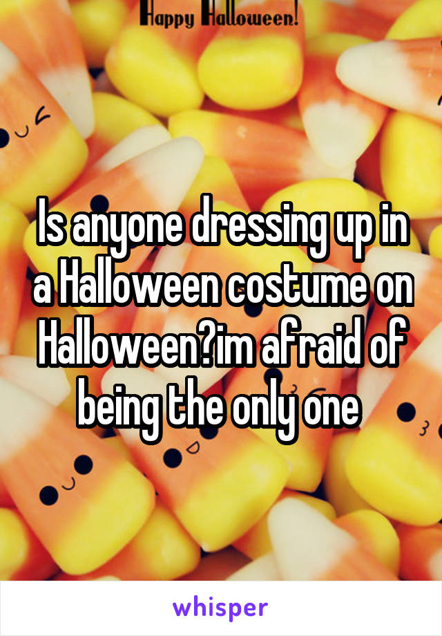 Is anyone dressing up in a Halloween costume on Halloween?im afraid of being the only one