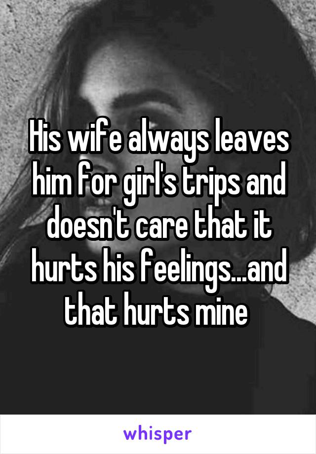 His wife always leaves him for girl's trips and doesn't care that it hurts his feelings...and that hurts mine